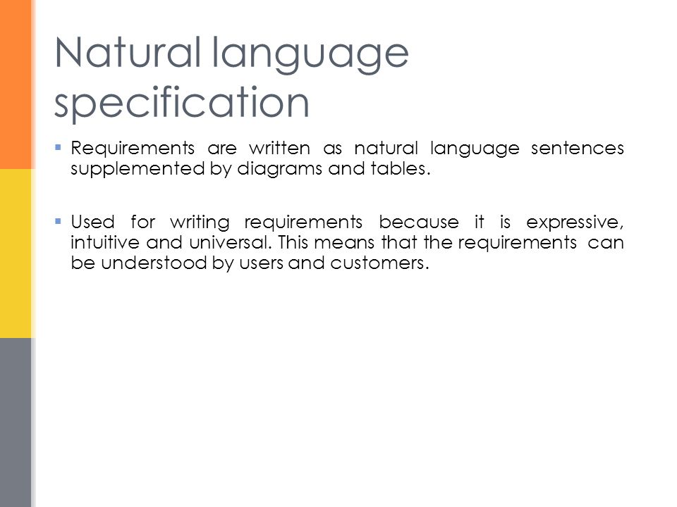 Natural language specification  Requirements are written as natural language sentences supplemented by diagrams and tables.