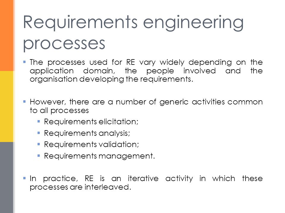 Requirements engineering processes  The processes used for RE vary widely depending on the application domain, the people involved and the organisation developing the requirements.
