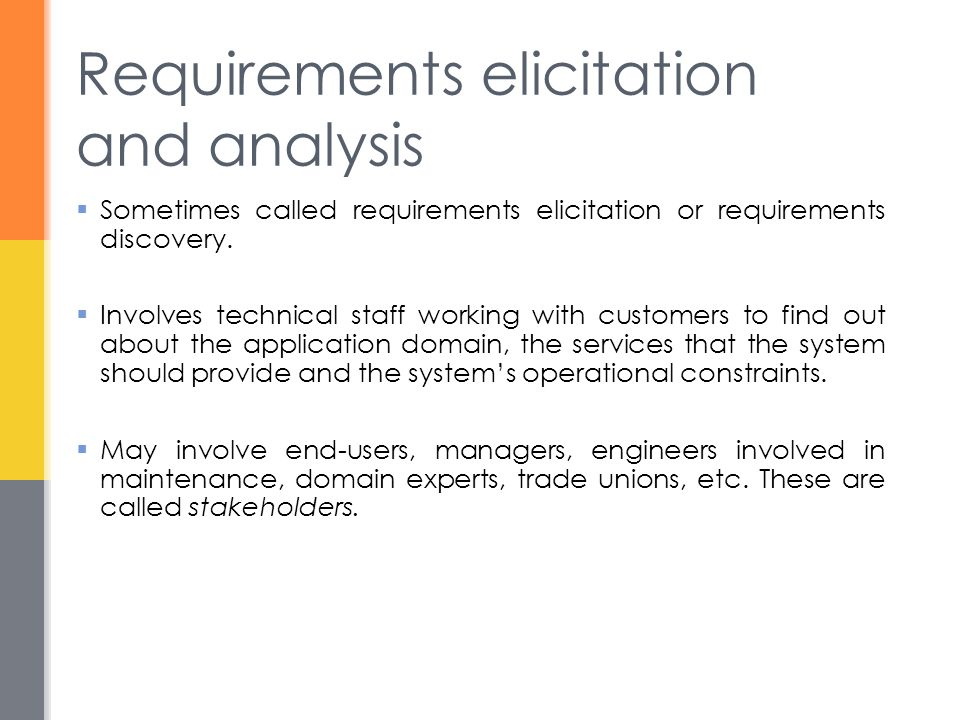 Requirements elicitation and analysis  Sometimes called requirements elicitation or requirements discovery.