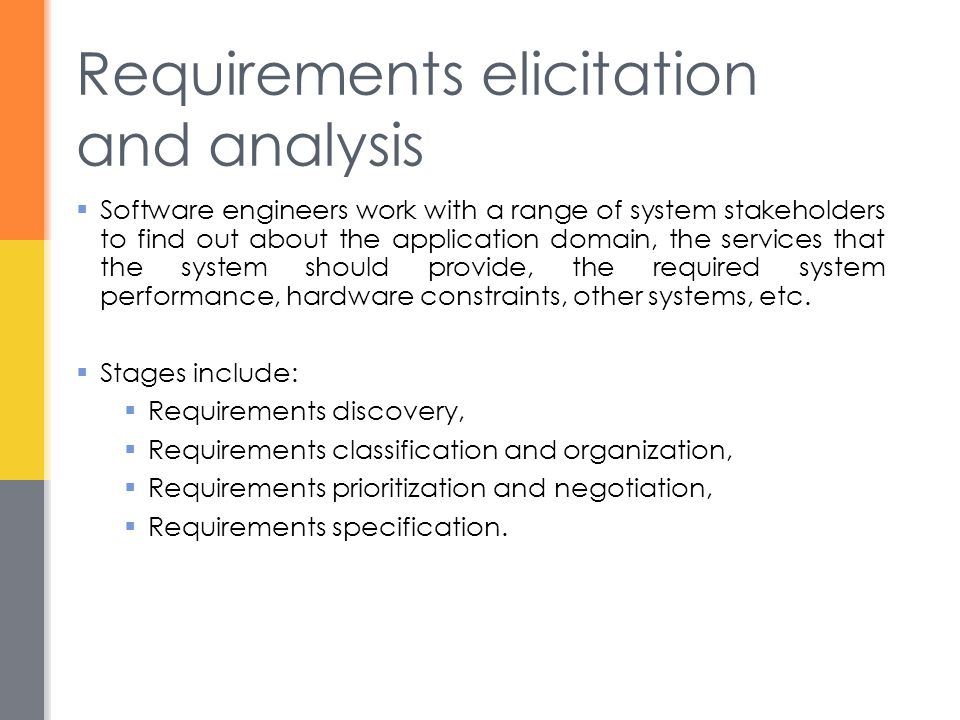 Requirements elicitation and analysis  Software engineers work with a range of system stakeholders to find out about the application domain, the services that the system should provide, the required system performance, hardware constraints, other systems, etc.