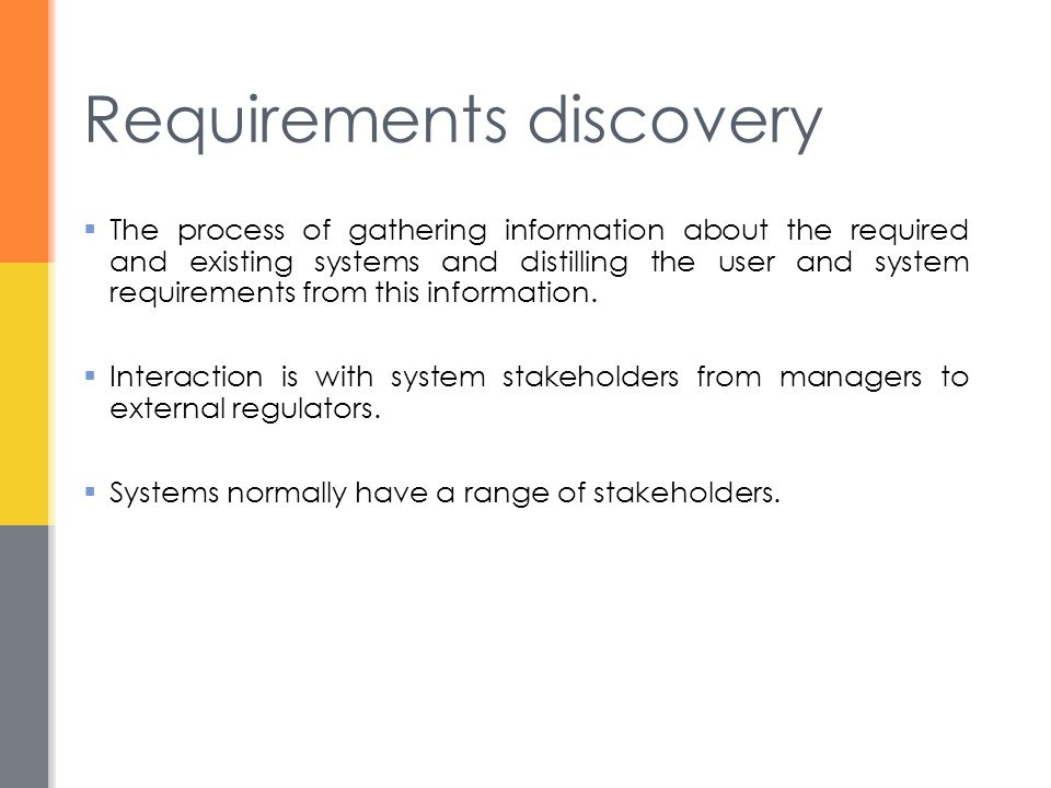 Requirements discovery  The process of gathering information about the required and existing systems and distilling the user and system requirements from this information.