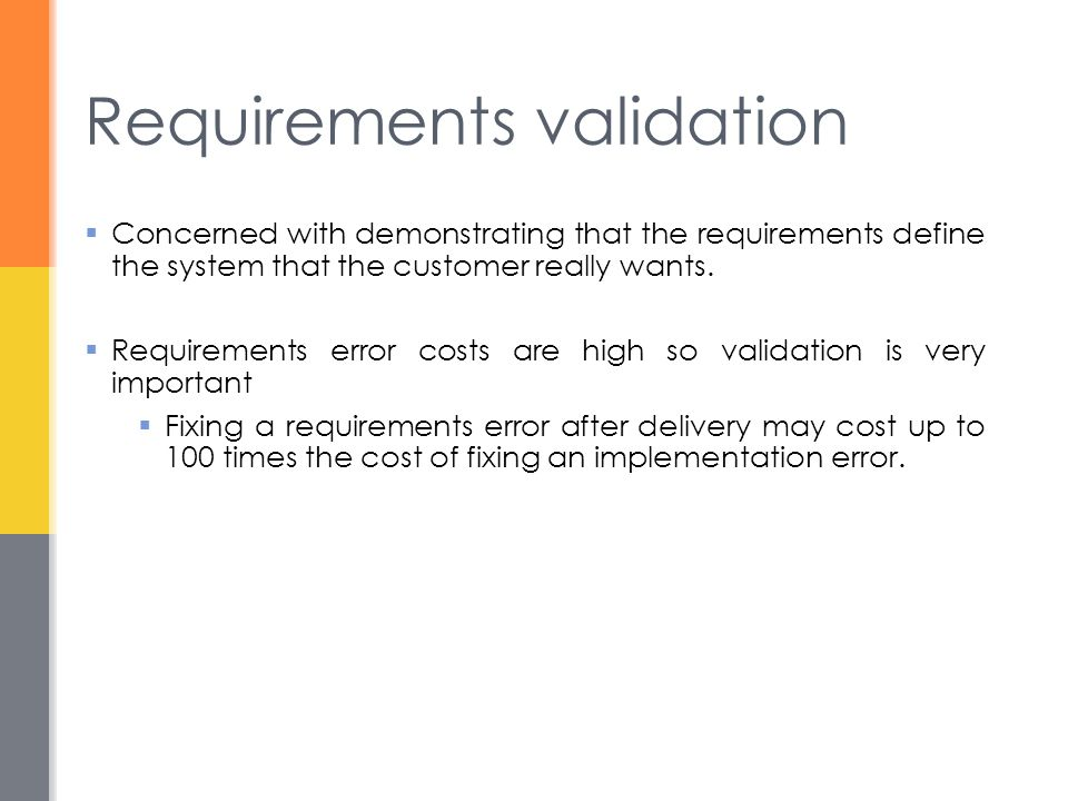 Requirements validation  Concerned with demonstrating that the requirements define the system that the customer really wants.