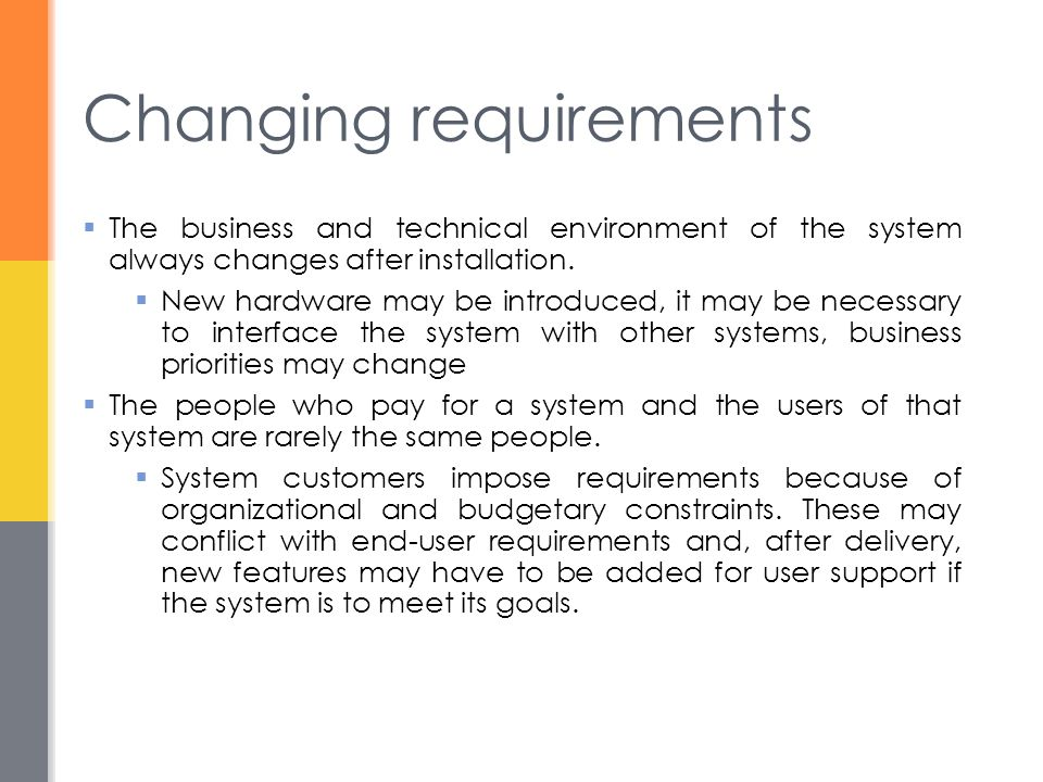 Changing requirements  The business and technical environment of the system always changes after installation.