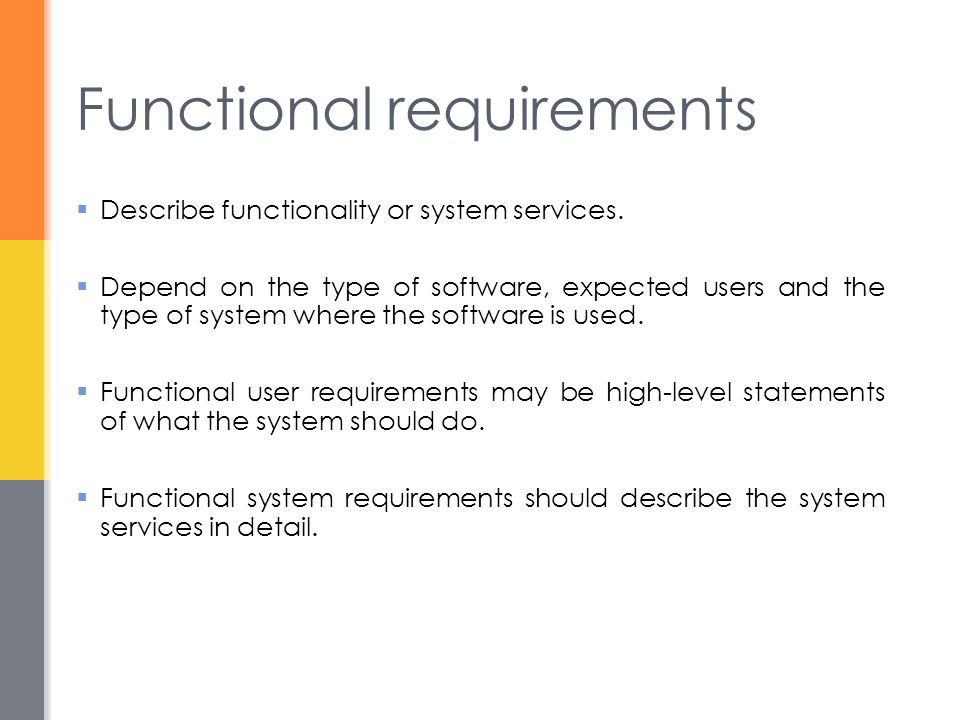 Functional requirements  Describe functionality or system services.