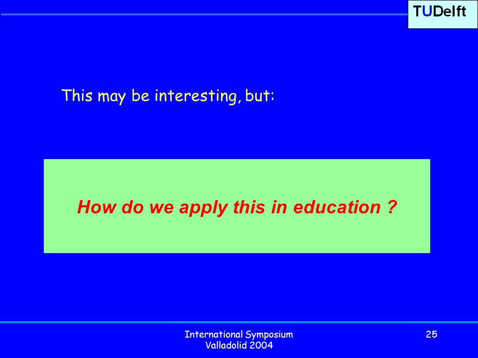 International Symposium Valladolid 2004 25 How do we apply this in education .