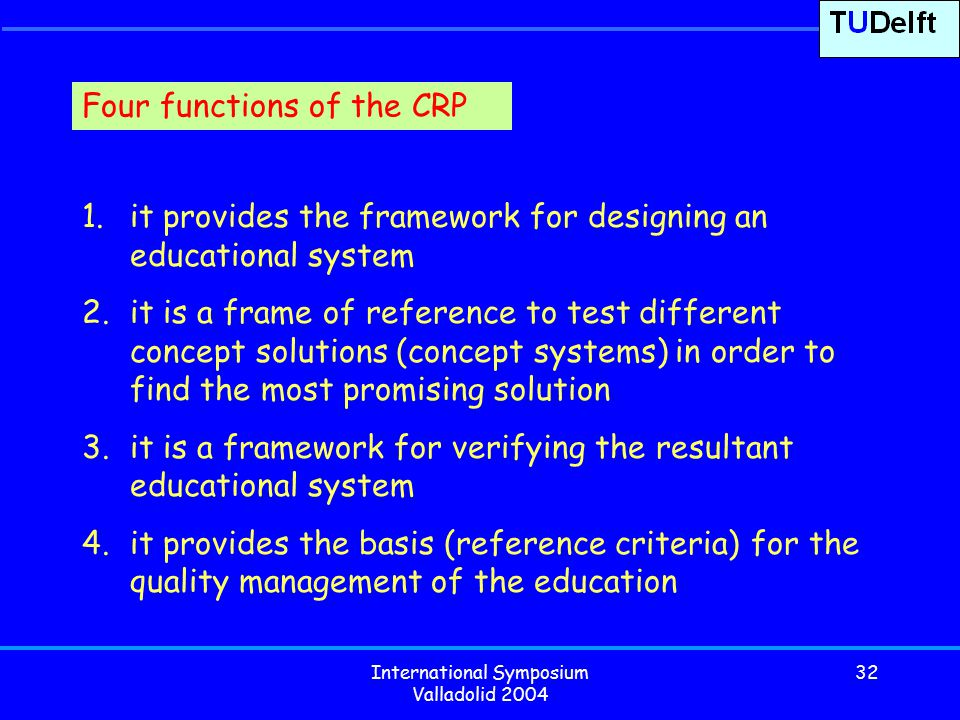 International Symposium Valladolid 2004 32 1.it provides the framework for designing an educational system 2.it is a frame of reference to test different concept solutions (concept systems) in order to find the most promising solution 3.it is a framework for verifying the resultant educational system 4.it provides the basis (reference criteria) for the quality management of the education Four functions of the CRP