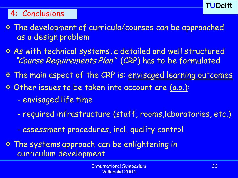 International Symposium Valladolid 2004 33 4: Conclusions  The development of curricula/courses can be approached as a design problem  As with technical systems, a detailed and well structured Course Requirements Plan (CRP) has to be formulated  The main aspect of the CRP is: envisaged learning outcomes  Other issues to be taken into account are (a.o.): - envisaged life time - required infrastructure (staff, rooms,laboratories, etc.) - assessment procedures, incl.