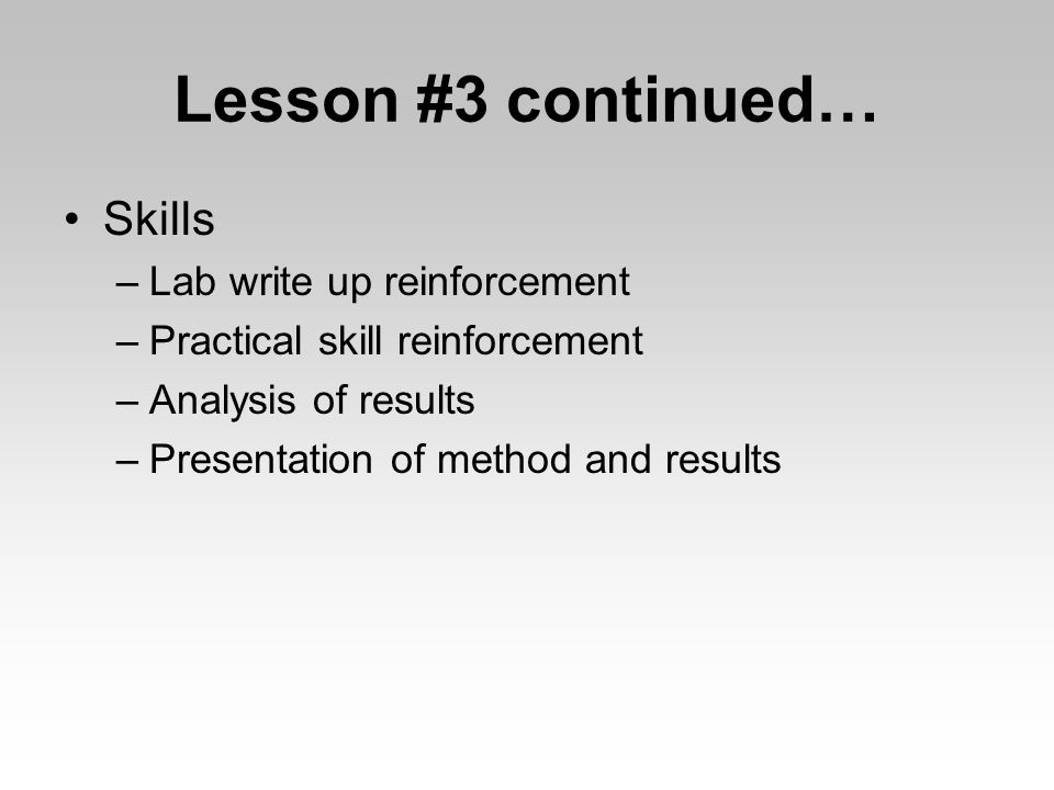 Lesson #3 continued… Skills –Lab write up reinforcement –Practical skill reinforcement –Analysis of results –Presentation of method and results