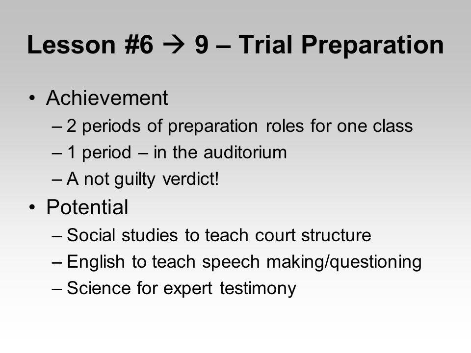Lesson #6  9 – Trial Preparation Achievement –2 periods of preparation roles for one class –1 period – in the auditorium –A not guilty verdict.