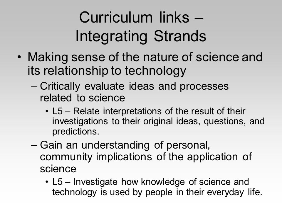 Curriculum links – Integrating Strands Making sense of the nature of science and its relationship to technology –Critically evaluate ideas and processes related to science L5 – Relate interpretations of the result of their investigations to their original ideas, questions, and predictions.