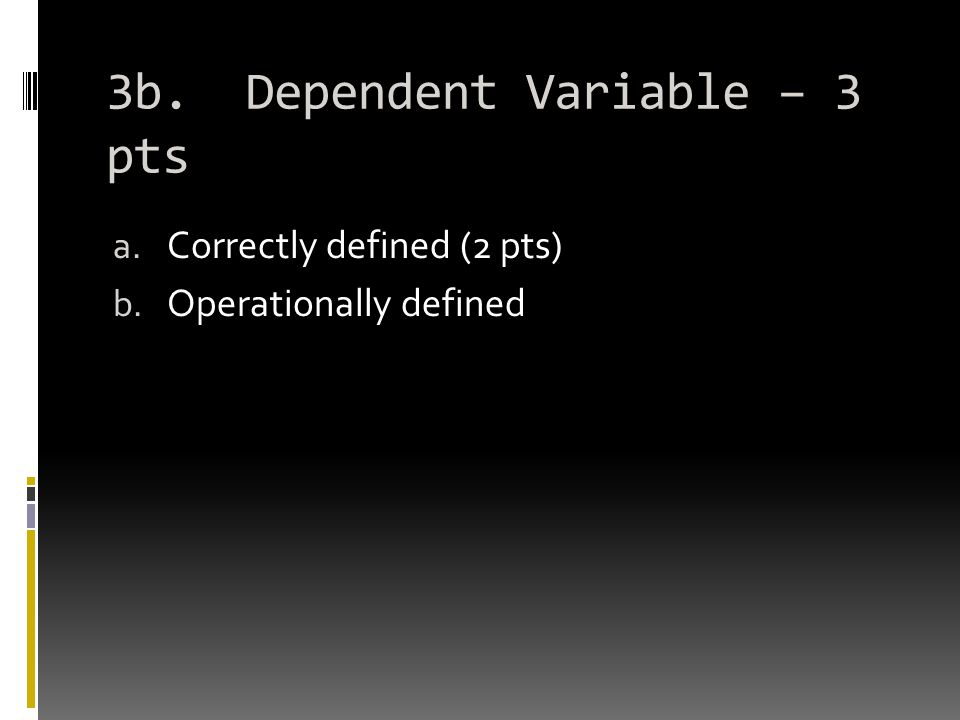 3b. Dependent Variable – 3 pts a. Correctly defined (2 pts) b. Operationally defined