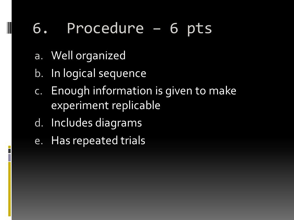6. Procedure – 6 pts a. Well organized b. In logical sequence c. Enough information is given to make experiment replicable d. Includes diagrams e. Has