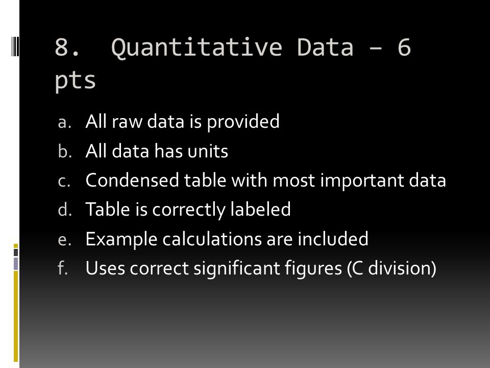 8. Quantitative Data – 6 pts a. All raw data is provided b. All data has units c. Condensed table with most important data d. Table is correctly label