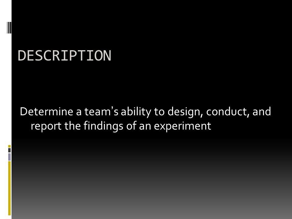 DESCRIPTION Determine a team's ability to design, conduct, and report the findings of an experiment