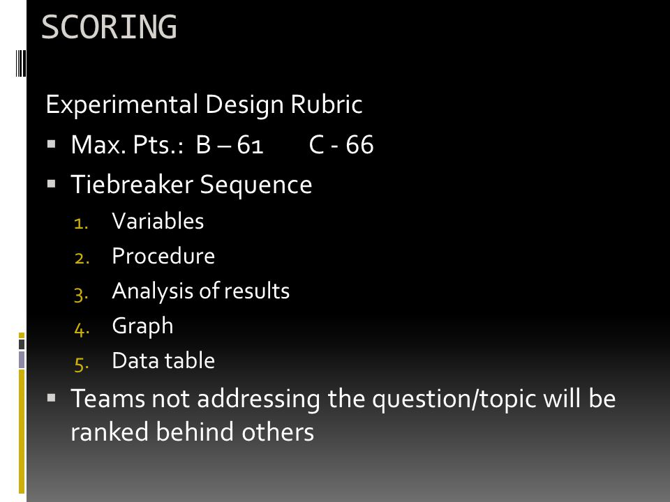 SCORING Experimental Design Rubric  Max. Pts.: B – 61C - 66  Tiebreaker Sequence 1. Variables 2. Procedure 3. Analysis of results 4. Graph 5. Data t