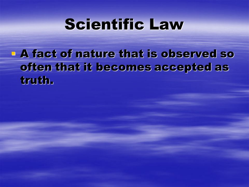Scientific Law  A fact of nature that is observed so often that it becomes accepted as truth.