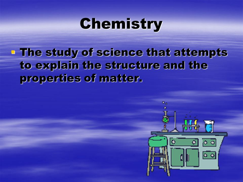 Chemistry  The study of science that attempts to explain the structure and the properties of matter.