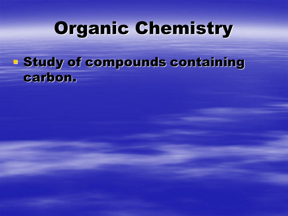 Organic Chemistry  Study of compounds containing carbon.