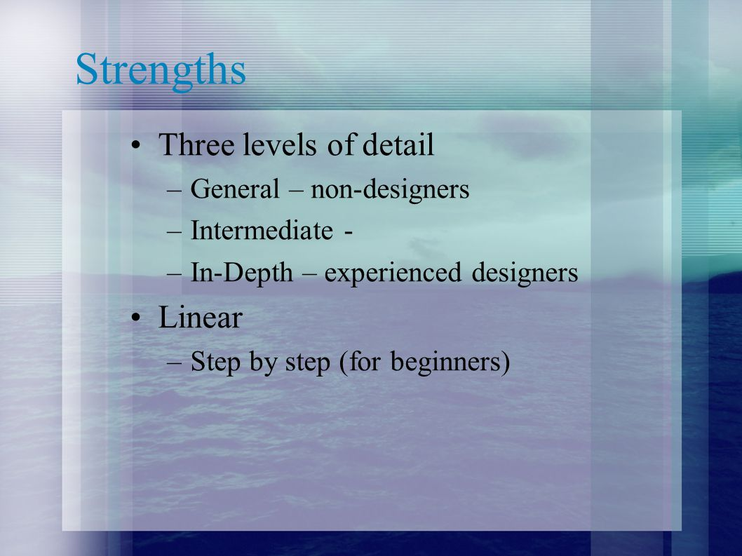 Strengths Three levels of detail –General – non-designers –Intermediate - –In-Depth – experienced designers Linear –Step by step (for beginners)