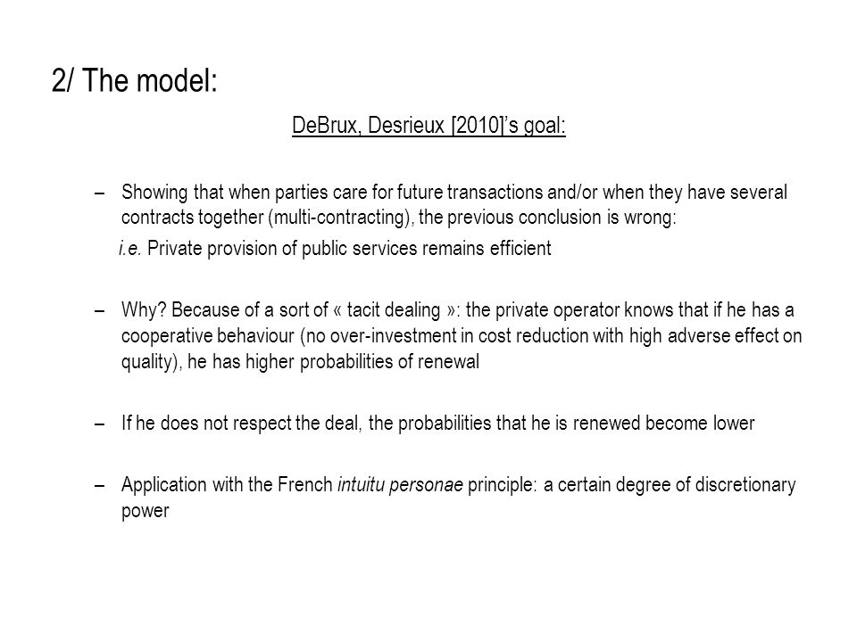 2/ The model: DeBrux, Desrieux [2010]'s goal: –Showing that when parties care for future transactions and/or when they have several contracts together (multi-contracting), the previous conclusion is wrong: i.e.
