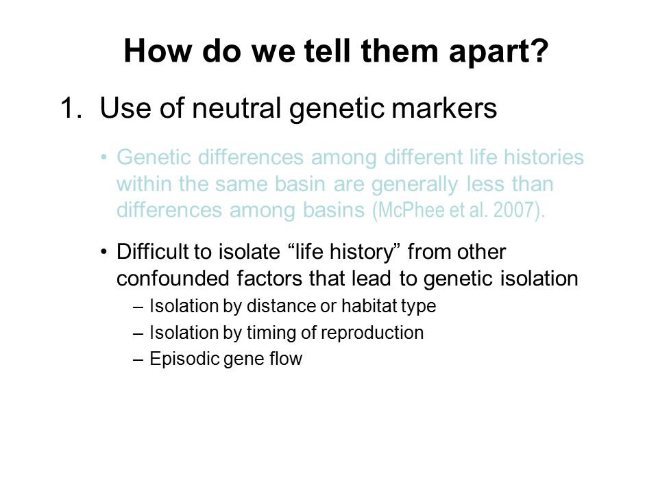 How do we tell them apart? 1. Use of neutral genetic markers Genetic differences among different life histories within the same basin are generally le