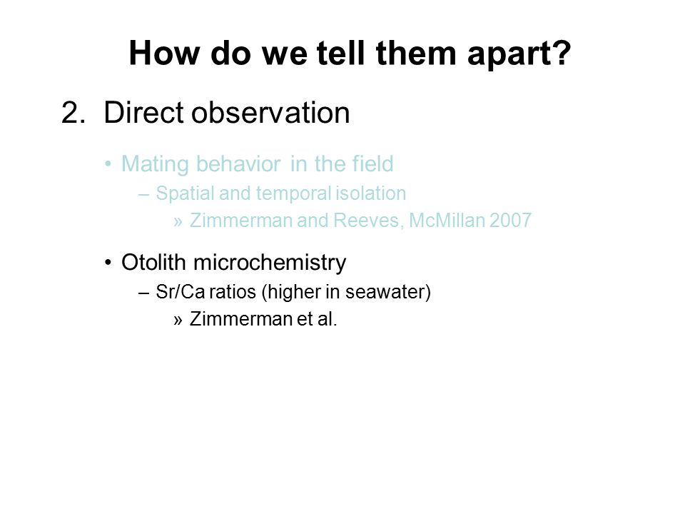 2. Direct observation Mating behavior in the field –Spatial and temporal isolation »Zimmerman and Reeves, McMillan 2007 Otolith microchemistry –Sr/Ca