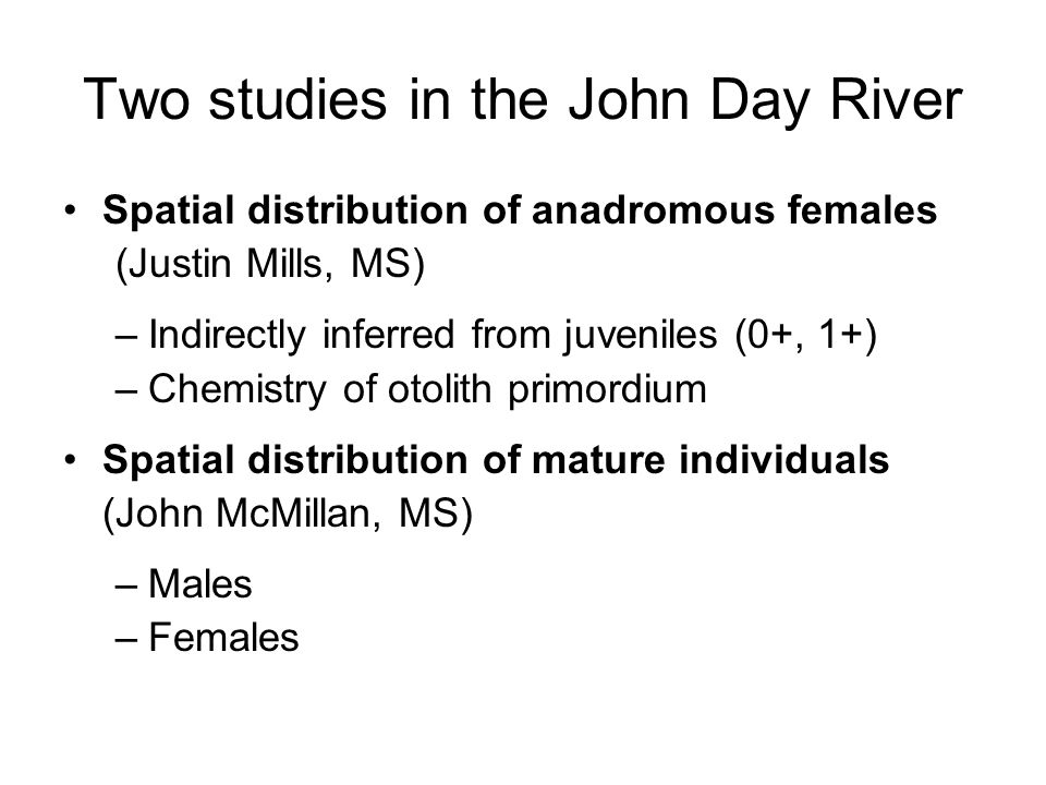 Two studies in the John Day River Spatial distribution of anadromous females (Justin Mills, MS) –Indirectly inferred from juveniles (0+, 1+) –Chemistry of otolith primordium Spatial distribution of mature individuals (John McMillan, MS) –Males –Females