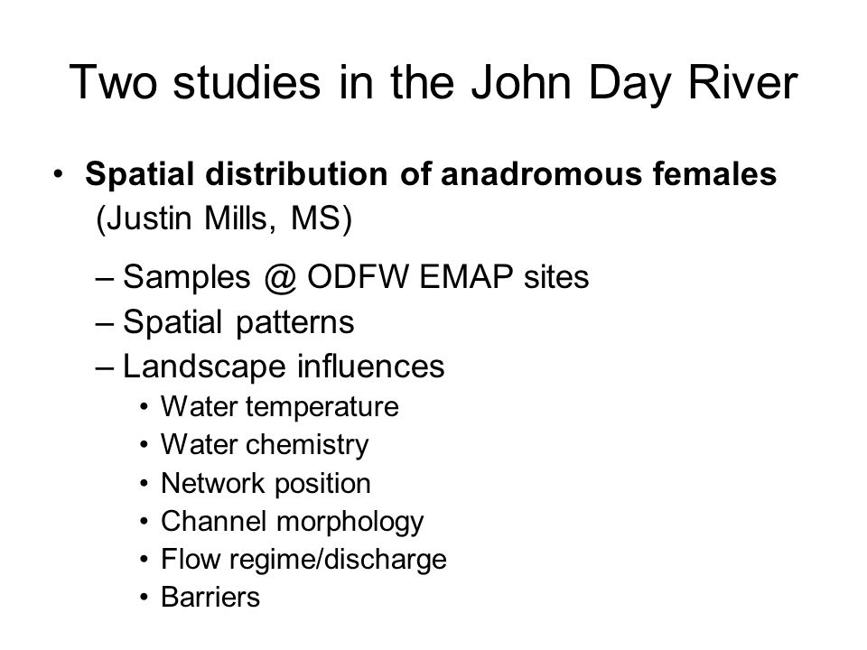 Two studies in the John Day River Spatial distribution of anadromous females (Justin Mills, MS) –Samples @ ODFW EMAP sites –Spatial patterns –Landscape influences Water temperature Water chemistry Network position Channel morphology Flow regime/discharge Barriers