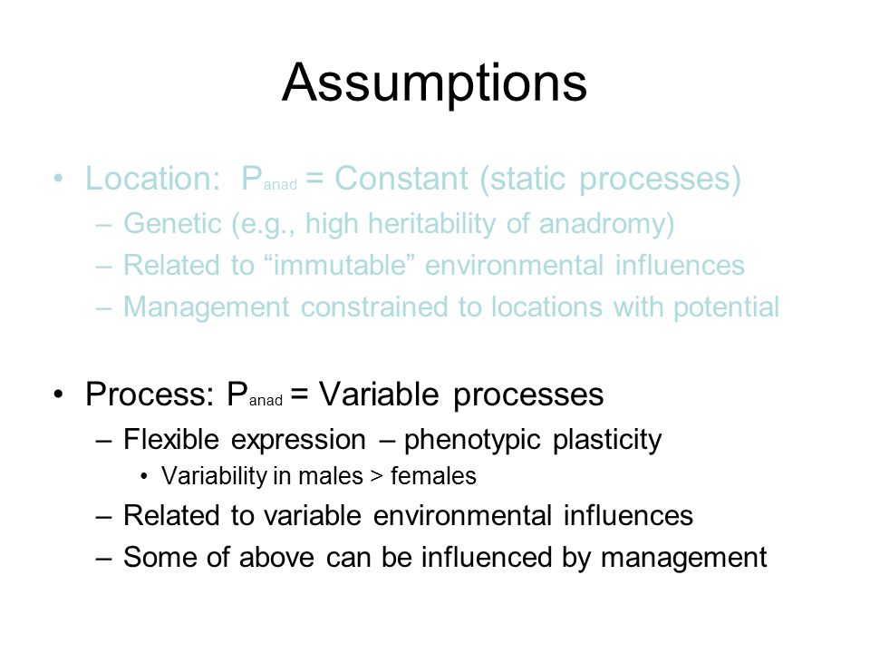 "Assumptions Location: P anad = Constant (static processes) –Genetic (e.g., high heritability of anadromy) –Related to ""immutable"" environmental influe"