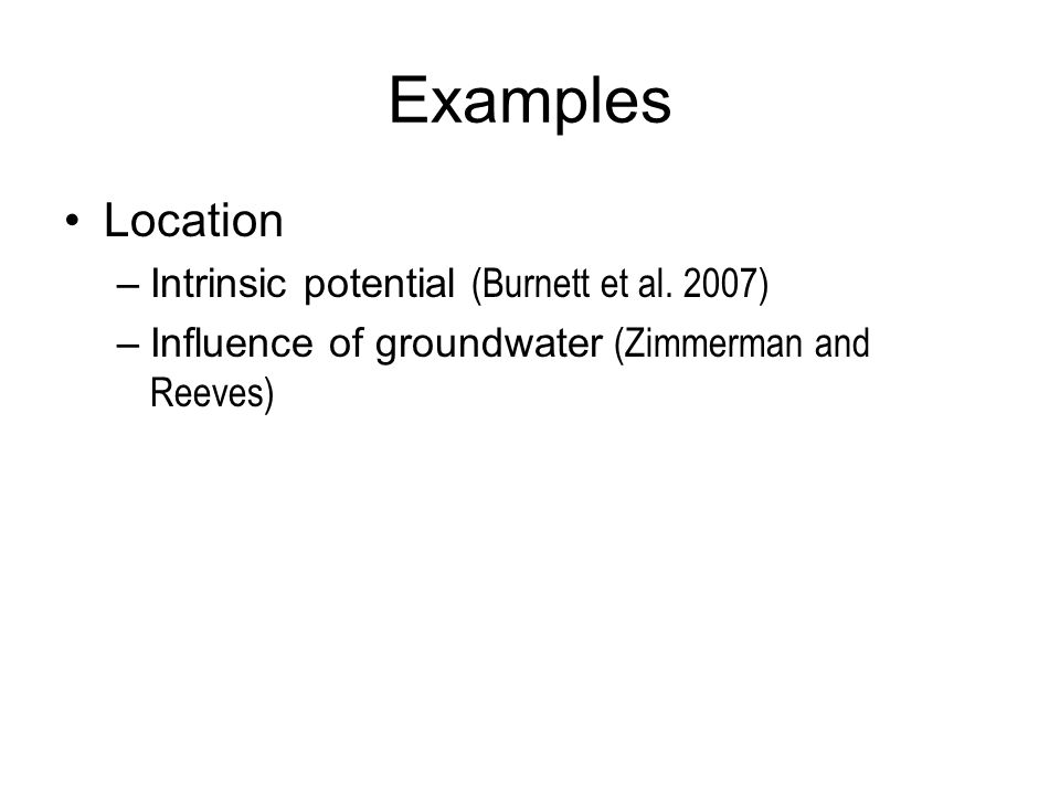 Examples Location –Intrinsic potential (Burnett et al. 2007) –Influence of groundwater (Zimmerman and Reeves)