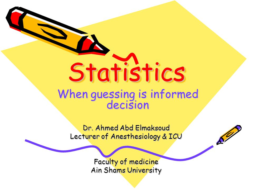 StatisticsStatistics Dr. Ahmed Abd Elmaksoud Lecturer of Anesthesiology & ICU Faculty of medicine Ain Shams University When guessing is informed decis