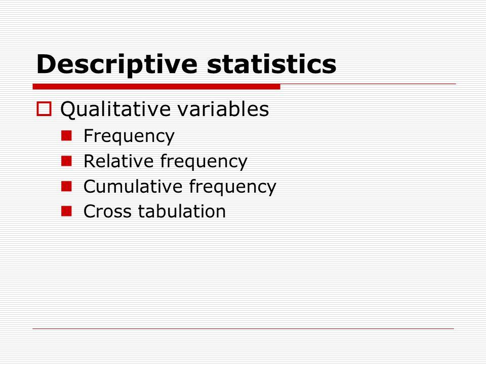 Descriptive statistics  Qualitative variables Frequency Relative frequency Cumulative frequency Cross tabulation