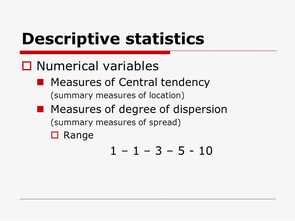 Descriptive statistics  Numerical variables Measures of Central tendency (summary measures of location) Measures of degree of dispersion (summary measures of spread)  Range 1 – 1 – 3 – 5 - 10