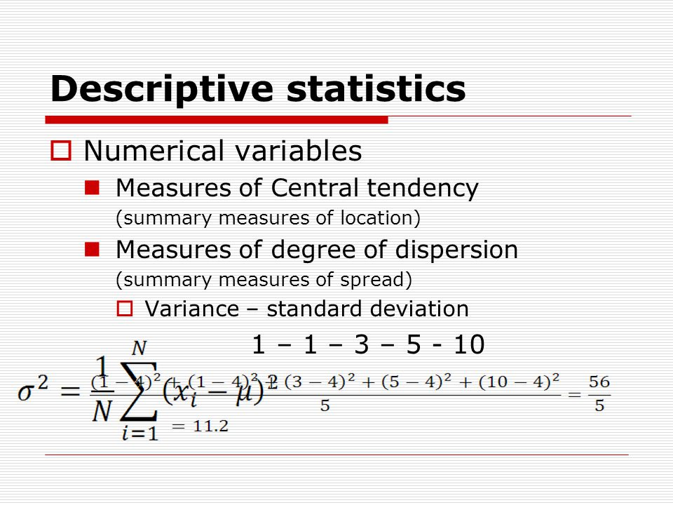 Descriptive statistics  Numerical variables Measures of Central tendency (summary measures of location) Measures of degree of dispersion (summary measures of spread)  Variance – standard deviation 1 – 1 – 3 – 5 - 10