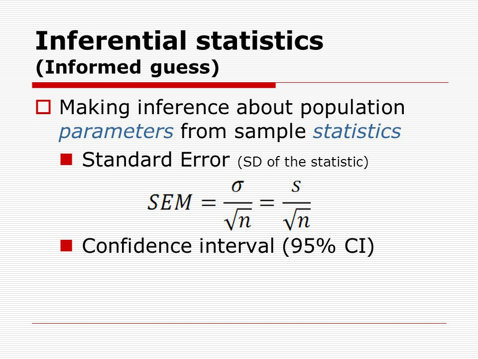 Inferential statistics (Informed guess)  Making inference about population parameters from sample statistics Standard Error (SD of the statistic) Confidence interval (95% CI)