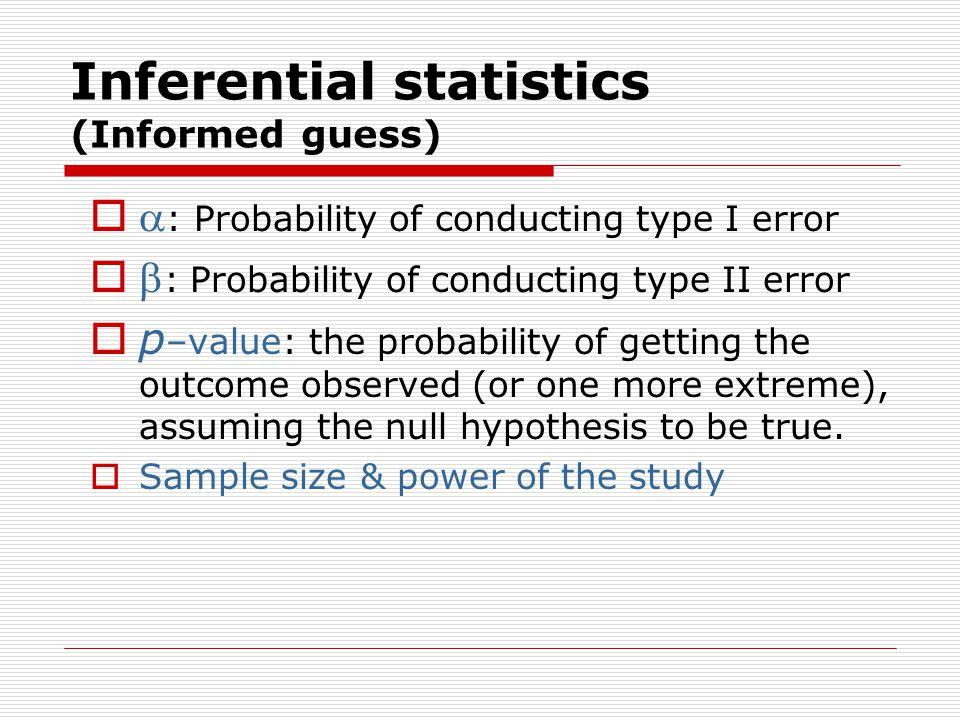 Inferential statistics (Informed guess)   : Probability of conducting type I error   : Probability of conducting type II error  p –value: the probability of getting the outcome observed (or one more extreme), assuming the null hypothesis to be true.