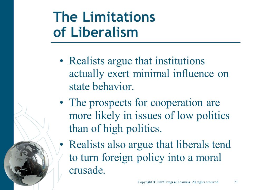 Copyright © 2009 Cengage Learning. All rights reserved.21 The Limitations of Liberalism Realists argue that institutions actually exert minimal influe