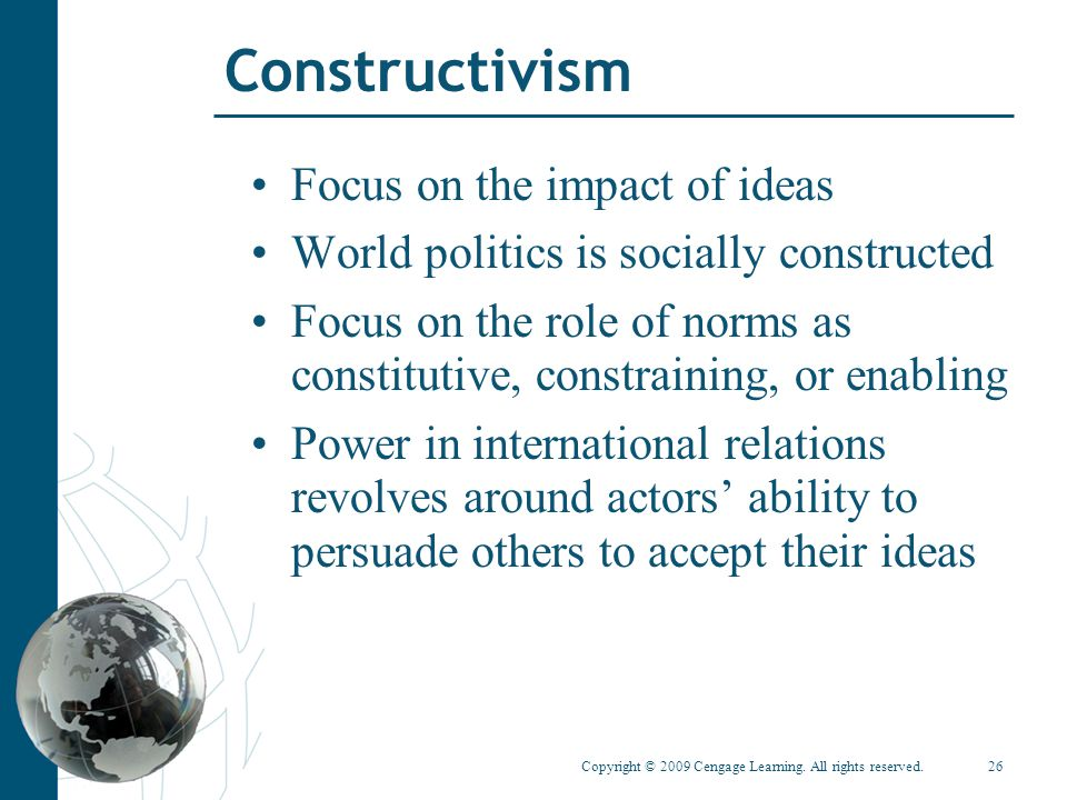 Copyright © 2009 Cengage Learning. All rights reserved.26 Constructivism Focus on the impact of ideas World politics is socially constructed Focus on