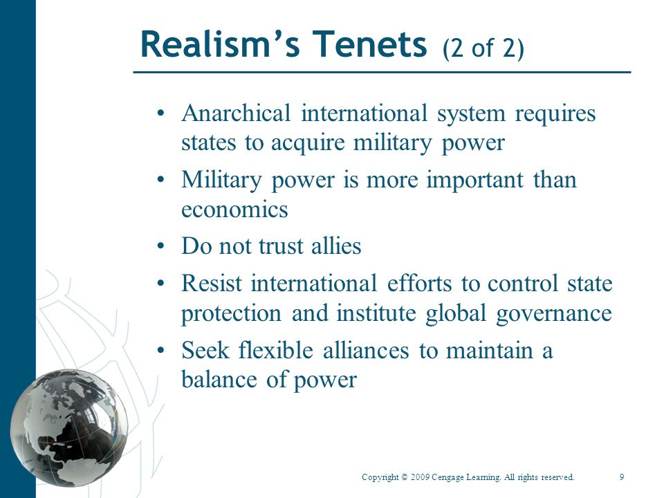 Copyright © 2009 Cengage Learning. All rights reserved.9 Realism's Tenets (2 of 2) Anarchical international system requires states to acquire military
