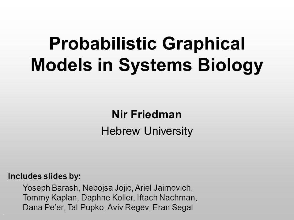 . Probabilistic Graphical Models in Systems Biology Nir Friedman Hebrew University Includes slides by: Yoseph Barash, Nebojsa Jojic, Ariel Jaimovich, Tommy Kaplan, Daphne Koller, Iftach Nachman, Dana Pe'er, Tal Pupko, Aviv Regev, Eran Segal