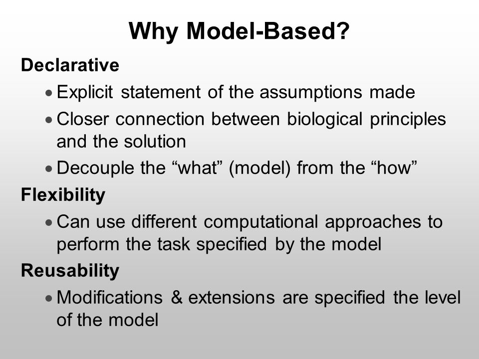 Why Model-Based? Declarative  Explicit statement of the assumptions made  Closer connection between biological principles and the solution  Decoupl