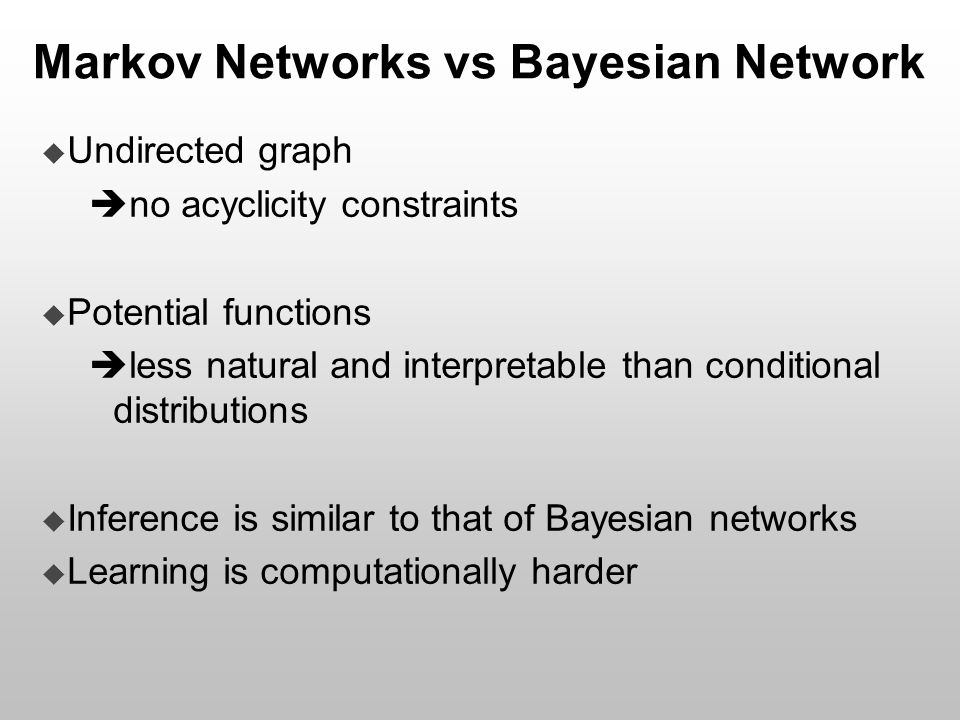 Markov Networks vs Bayesian Network  Undirected graph  no acyclicity constraints  Potential functions  less natural and interpretable than conditi