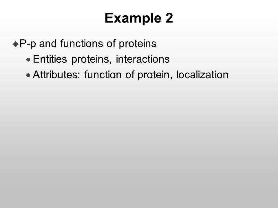 Example 2  P-p and functions of proteins  Entities proteins, interactions  Attributes: function of protein, localization