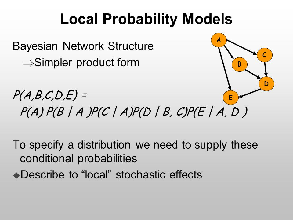 Local Probability Models Bayesian Network Structure  Simpler product form P(A,B,C,D,E) = P(A) P(B | A )P(C | A)P(D | B, C)P(E | A, D ) To specify a d