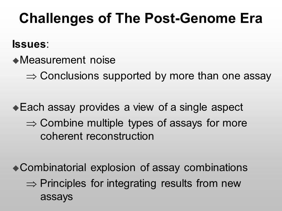 Challenges of The Post-Genome Era Issues:  Measurement noise  Conclusions supported by more than one assay  Each assay provides a view of a single
