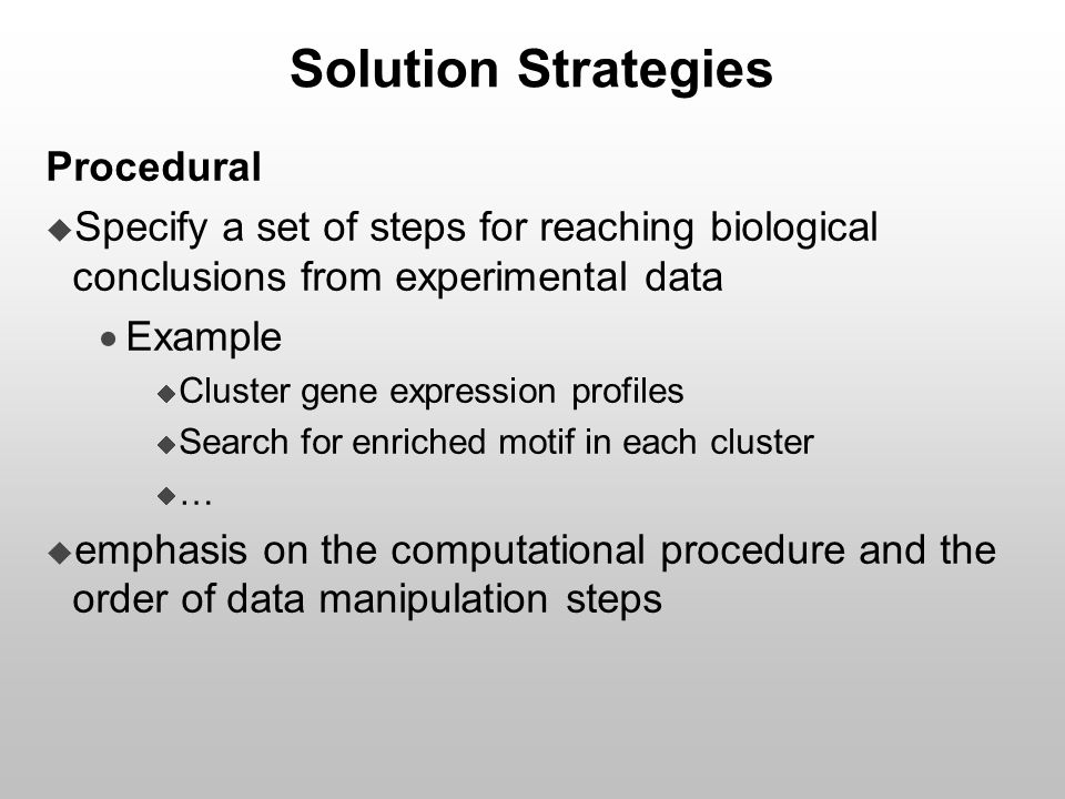 Solution Strategies Procedural  Specify a set of steps for reaching biological conclusions from experimental data  Example  Cluster gene expression
