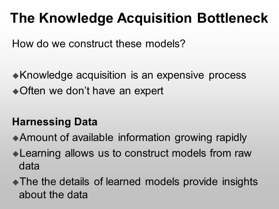 The Knowledge Acquisition Bottleneck How do we construct these models?  Knowledge acquisition is an expensive process  Often we don't have an expert