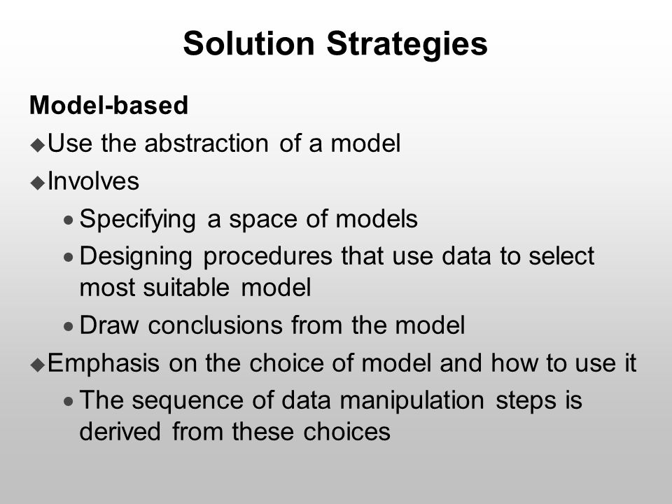 Solution Strategies Model-based  Use the abstraction of a model  Involves  Specifying a space of models  Designing procedures that use data to sel