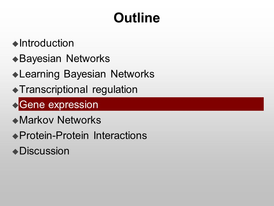 Outline  Introduction  Bayesian Networks  Learning Bayesian Networks  Transcriptional regulation  Gene expression  Markov Networks  Protein-Pro