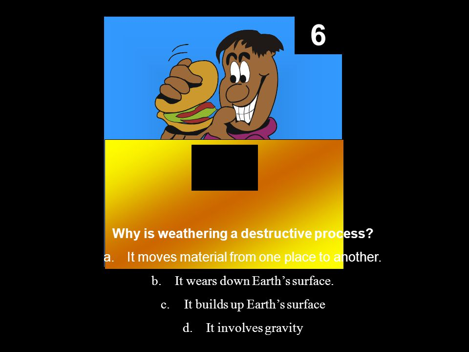6 Why is weathering a destructive process. a.It moves material from one place to another.